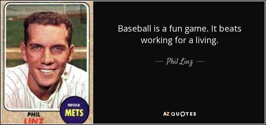Baseball is a fun game. It beats working for a living. - Phil Linz