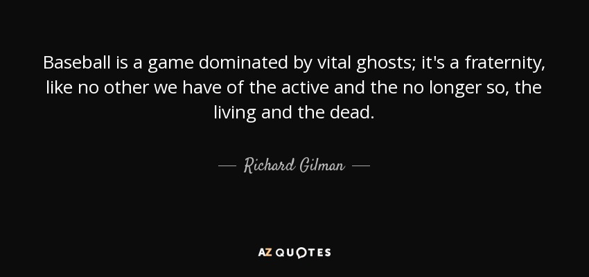 Baseball is a game dominated by vital ghosts; it's a fraternity, like no other we have of the active and the no longer so, the living and the dead. - Richard Gilman