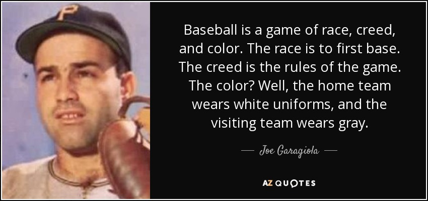 Baseball is a game of race, creed, and color. The race is to first base. The creed is the rules of the game. The color? Well, the home team wears white uniforms, and the visiting team wears gray. - Joe Garagiola
