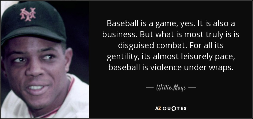 Baseball is a game, yes. It is also a business. But what is most truly is is disguised combat. For all its gentility, its almost leisurely pace, baseball is violence under wraps. - Willie Mays