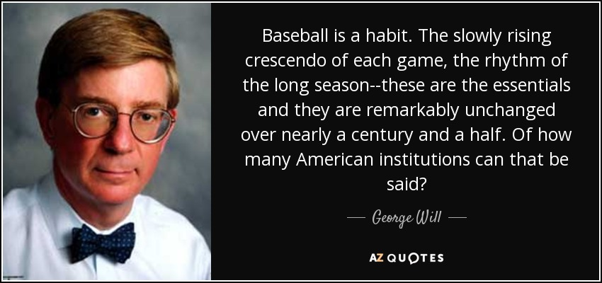 Baseball is a habit. The slowly rising crescendo of each game, the rhythm of the long season--these are the essentials and they are remarkably unchanged over nearly a century and a half. Of how many American institutions can that be said? - George Will