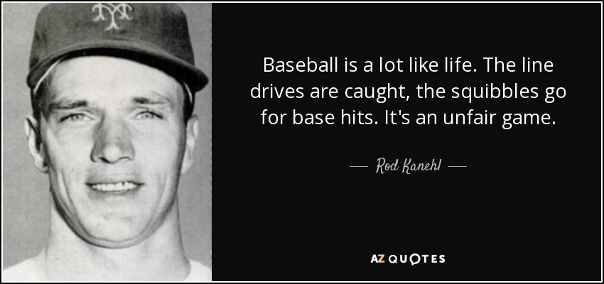 Baseball is a lot like life. The line drives are caught, the squibbles go for base hits. It's an unfair game. - Rod Kanehl