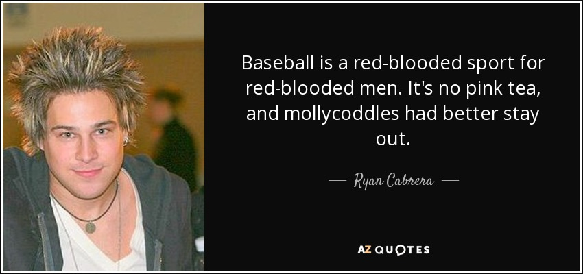 Baseball is a red-blooded sport for red-blooded men. It's no pink tea, and mollycoddles had better stay out. - Ryan Cabrera