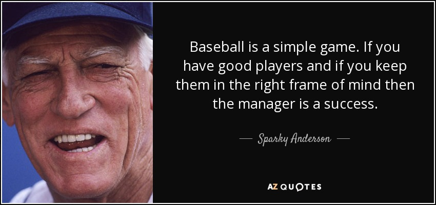 Baseball is a simple game. If you have good players and if you keep them in the right frame of mind then the manager is a success. - Sparky Anderson