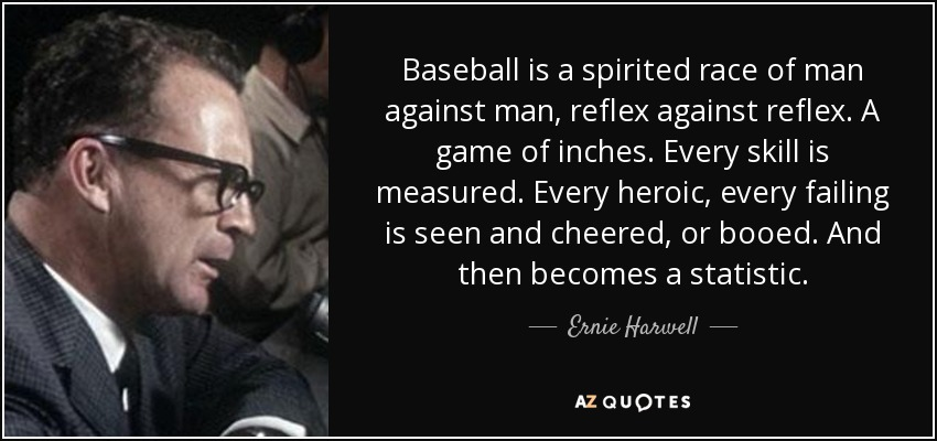 Baseball is a spirited race of man against man, reflex against reflex. A game of inches. Every skill is measured. Every heroic, every failing is seen and cheered, or booed. And then becomes a statistic. - Ernie Harwell