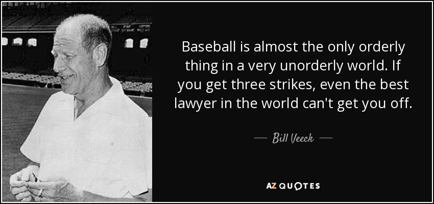 Baseball is almost the only orderly thing in a very unorderly world. If you get three strikes, even the best lawyer in the world can't get you off. - Bill Veeck