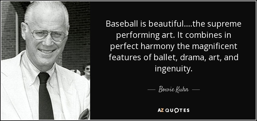 Baseball is beautiful....the supreme performing art. It combines in perfect harmony the magnificent features of ballet, drama, art, and ingenuity. - Bowie Kuhn