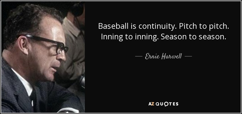 Baseball is continuity. Pitch to pitch. Inning to inning. Season to season. - Ernie Harwell