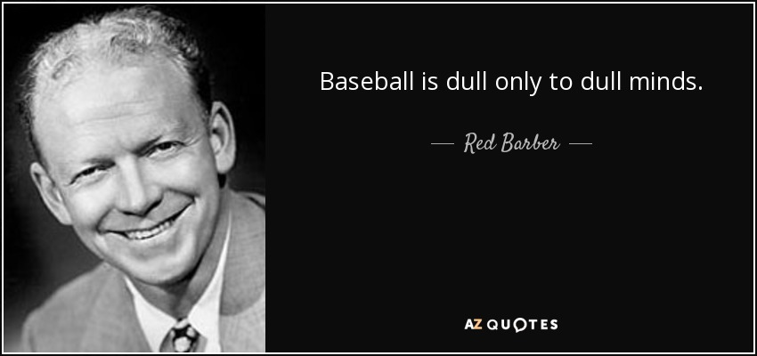Baseball is dull only to dull minds. - Red Barber