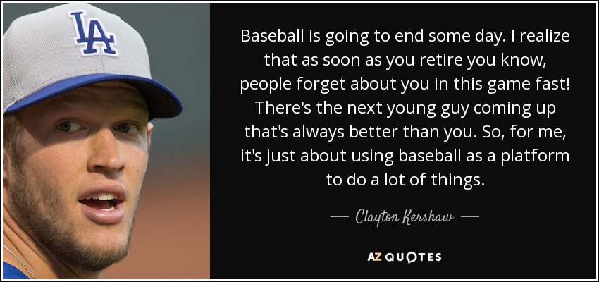 Baseball is going to end some day. I realize that as soon as you retire you know, people forget about you in this game fast! There's the next young guy coming up that's always better than you. So, for me, it's just about using baseball as a platform to do a lot of things. - Clayton Kershaw
