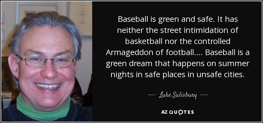 Baseball is green and safe. It has neither the street intimidation of basketball nor the controlled Armageddon of football.... Baseball is a green dream that happens on summer nights in safe places in unsafe cities. - Luke Salisbury