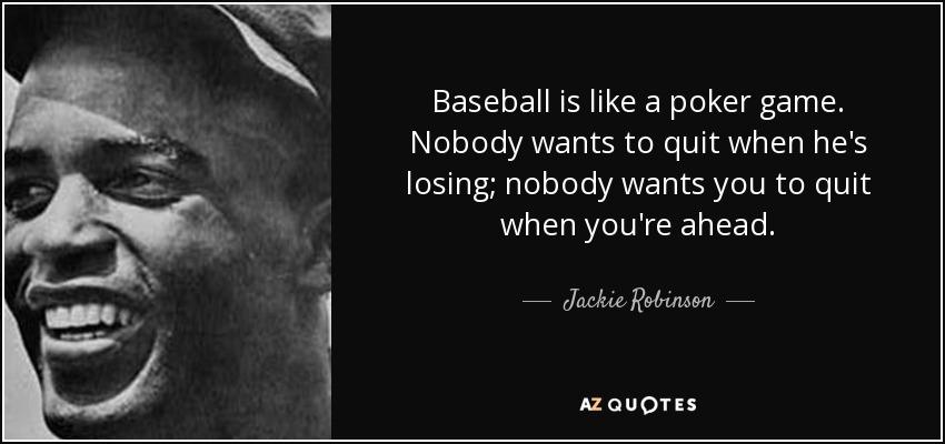 Baseball is like a poker game. Nobody wants to quit when he's losing; nobody wants you to quit when you're ahead. - Jackie Robinson