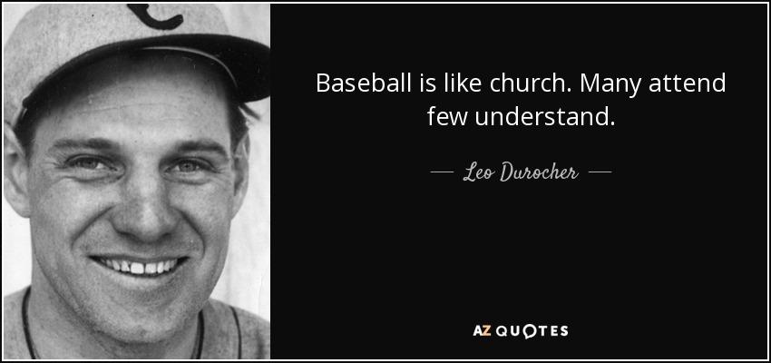 Baseball is like church. Many attend few understand. - Leo Durocher