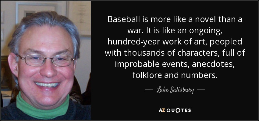 Baseball is more like a novel than a war. It is like an ongoing, hundred-year work of art, peopled with thousands of characters, full of improbable events, anecdotes, folklore and numbers. - Luke Salisbury