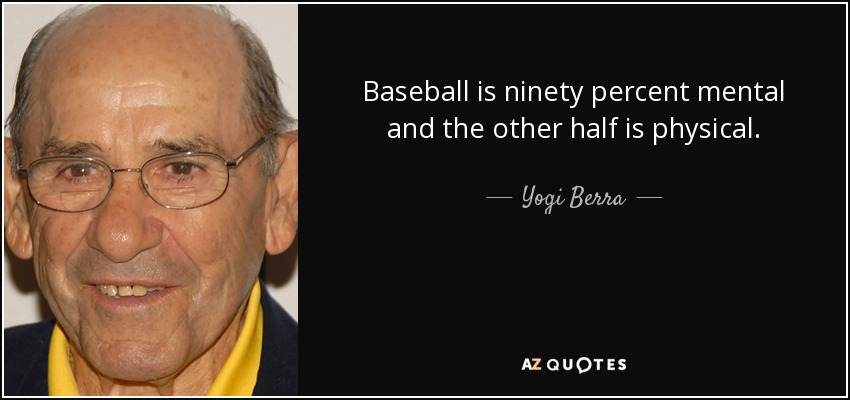 Baseball is ninety percent mental and the other half is physical. - Yogi Berra