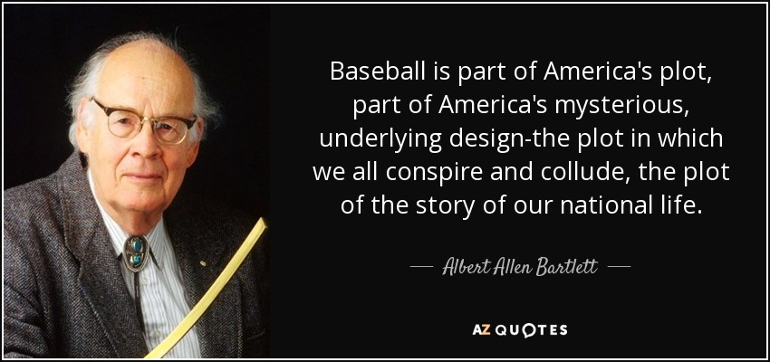 Baseball is part of America's plot, part of America's mysterious, underlying design-the plot in which we all conspire and collude, the plot of the story of our national life. - Albert Allen Bartlett