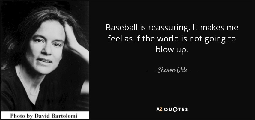 Baseball is reassuring. It makes me feel as if the world is not going to blow up. - Sharon Olds