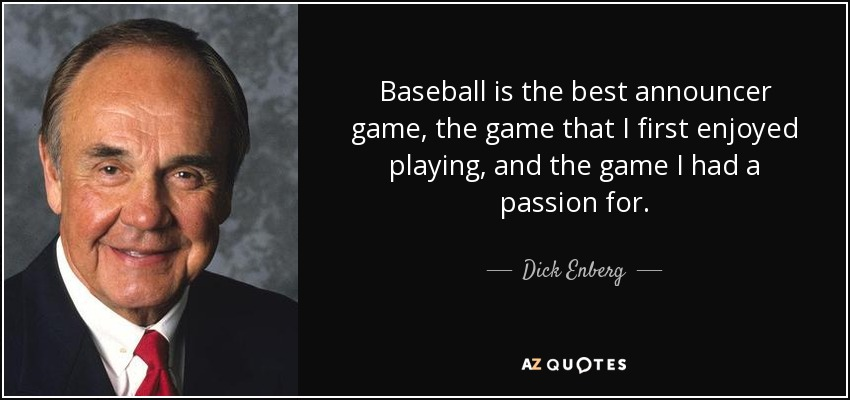 Baseball is the best announcer game, the game that I first enjoyed playing, and the game I had a passion for. - Dick Enberg