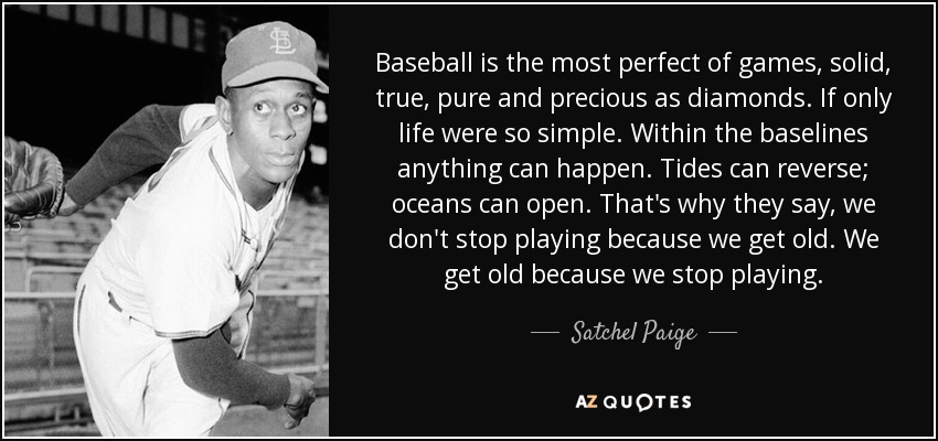 Baseball is the most perfect of games, solid, true, pure and precious as diamonds. If only life were so simple. Within the baselines anything can happen. Tides can reverse; oceans can open. That's why they say, we don't stop playing because we get old. We get old because we stop playing. - Satchel Paige