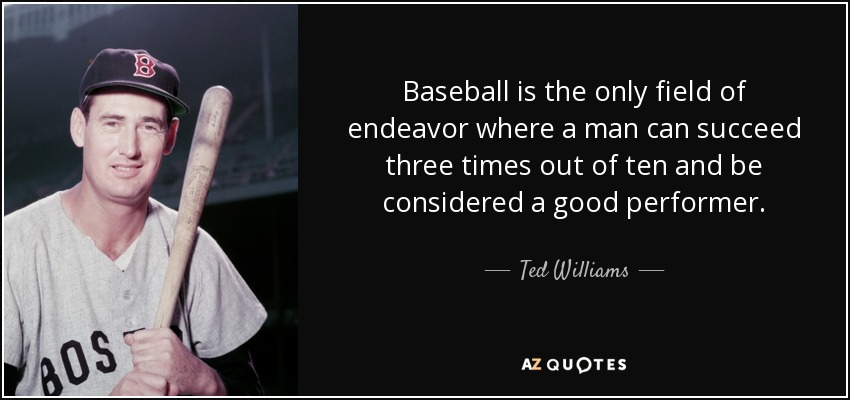 Baseball is the only field of endeavor where a man can succeed three times out of ten and be considered a good performer. - Ted Williams