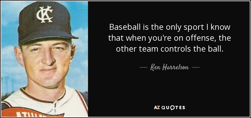 Baseball is the only sport I know that when you're on offense, the other team controls the ball. - Ken Harrelson