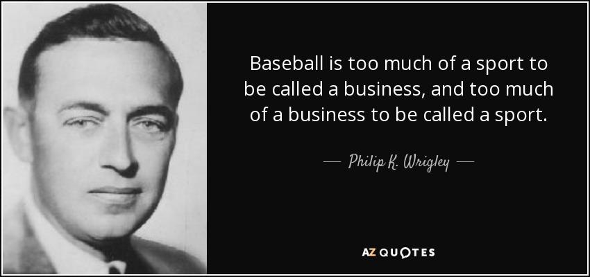 Baseball is too much of a sport to be called a business, and too much of a business to be called a sport. - Philip K. Wrigley