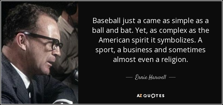 Baseball just a came as simple as a ball and bat. Yet, as complex as the American spirit it symbolizes. A sport, a business and sometimes almost even a religion. - Ernie Harwell
