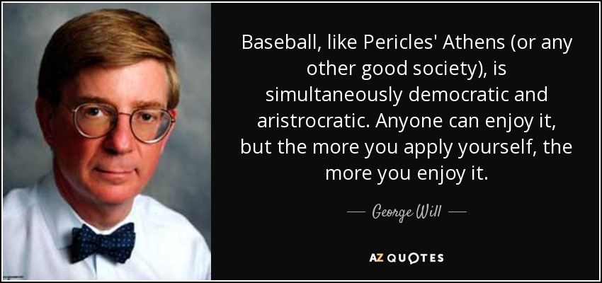 Baseball, like Pericles' Athens (or any other good society), is simultaneously democratic and aristrocratic. Anyone can enjoy it, but the more you apply yourself, the more you enjoy it. - George Will
