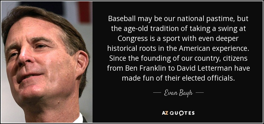 Baseball may be our national pastime, but the age-old tradition of taking a swing at Congress is a sport with even deeper historical roots in the American experience. Since the founding of our country, citizens from Ben Franklin to David Letterman have made fun of their elected officials. - Evan Bayh