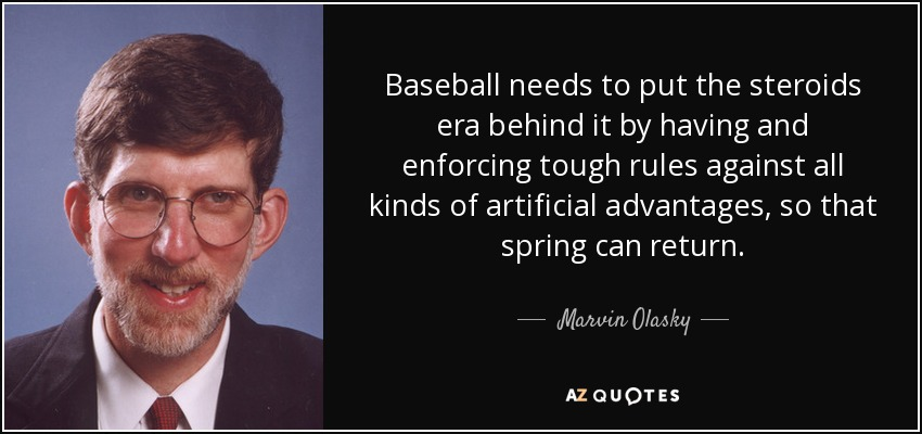 Baseball needs to put the steroids era behind it by having and enforcing tough rules against all kinds of artificial advantages, so that spring can return. - Marvin Olasky