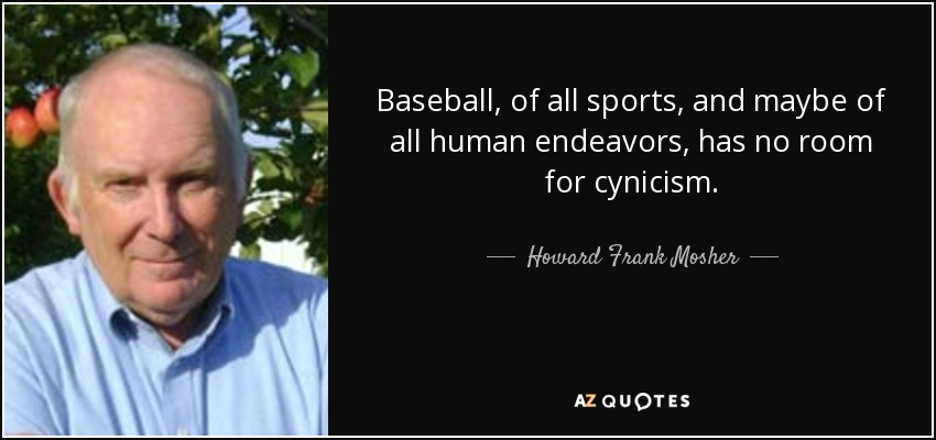 Baseball, of all sports, and maybe of all human endeavors, has no room for cynicism. - Howard Frank Mosher