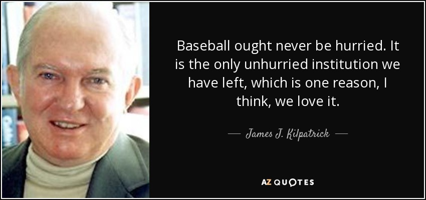Baseball ought never be hurried. It is the only unhurried institution we have left, which is one reason, I think, we love it. - James J. Kilpatrick