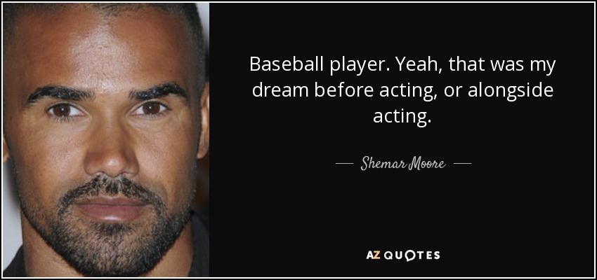 Baseball player. Yeah, that was my dream before acting, or alongside acting. - Shemar Moore