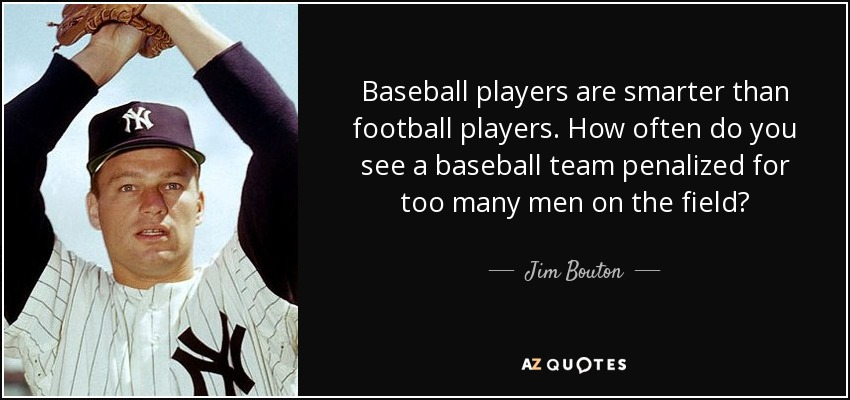 Baseball players are smarter than football players. How often do you see a baseball team penalized for too many men on the field? - Jim Bouton