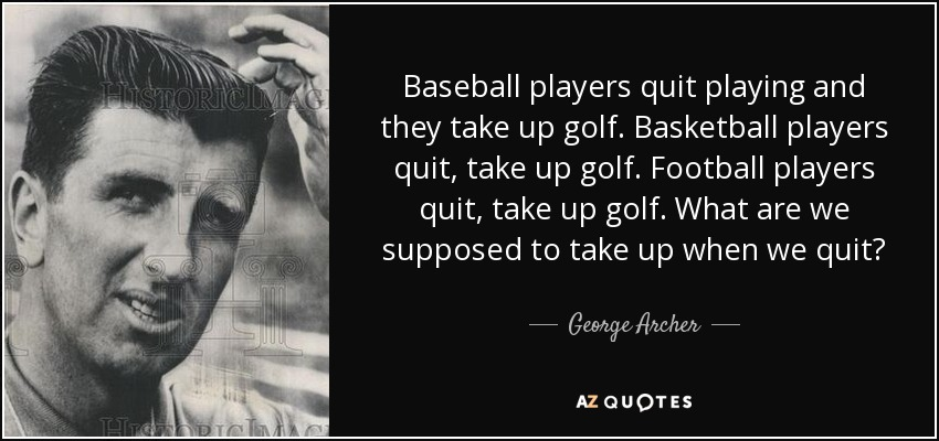 Baseball players quit playing and they take up golf. Basketball players quit, take up golf. Football players quit, take up golf. What are we supposed to take up when we quit? - George Archer