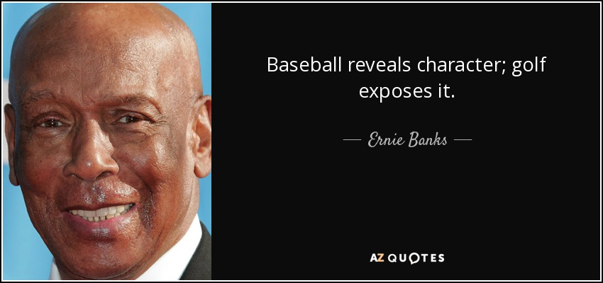 Baseball reveals character; golf exposes it. - Ernie Banks