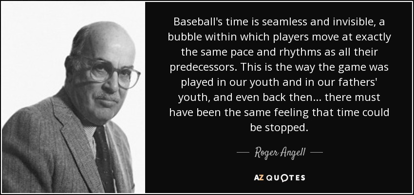 Baseball's time is seamless and invisible, a bubble within which players move at exactly the same pace and rhythms as all their predecessors. This is the way the game was played in our youth and in our fathers' youth, and even back then ... there must have been the same feeling that time could be stopped. - Roger Angell