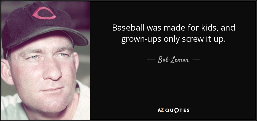 Baseball was made for kids, and grown-ups only screw it up. - Bob Lemon