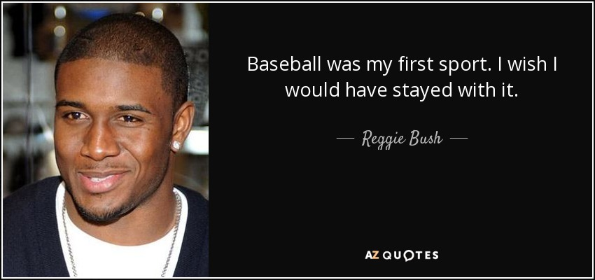 Baseball was my first sport. I wish I would have stayed with it. - Reggie Bush