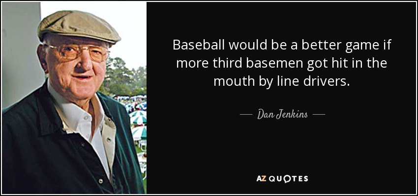 Baseball would be a better game if more third basemen got hit in the mouth by line drivers. - Dan Jenkins