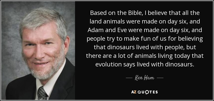 Based on the Bible, I believe that all the land animals were made on day six, and Adam and Eve were made on day six, and people try to make fun of us for believing that dinosaurs lived with people, but there are a lot of animals living today that evolution says lived with dinosaurs. - Ken Ham