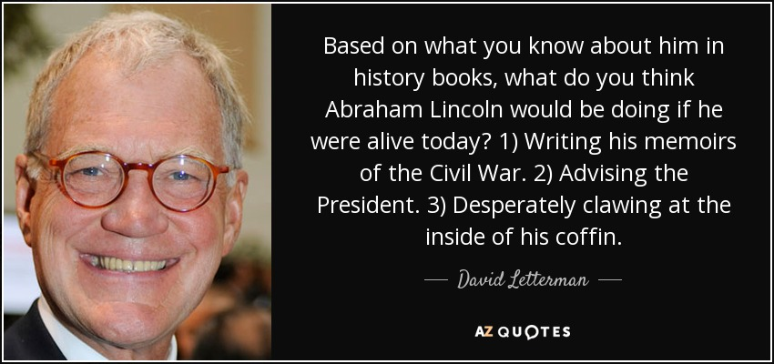 Based on what you know about him in history books, what do you think Abraham Lincoln would be doing if he were alive today? 1) Writing his memoirs of the Civil War. 2) Advising the President. 3) Desperately clawing at the inside of his coffin. - David Letterman