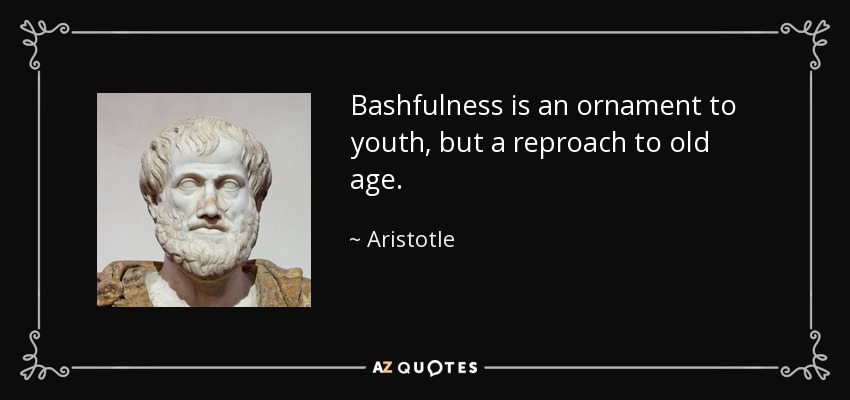 Bashfulness is an ornament to youth, but a reproach to old age. - Aristotle