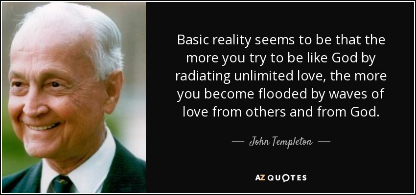 Basic reality seems to be that the more you try to be like God by radiating unlimited love, the more you become flooded by waves of love from others and from God. - John Templeton