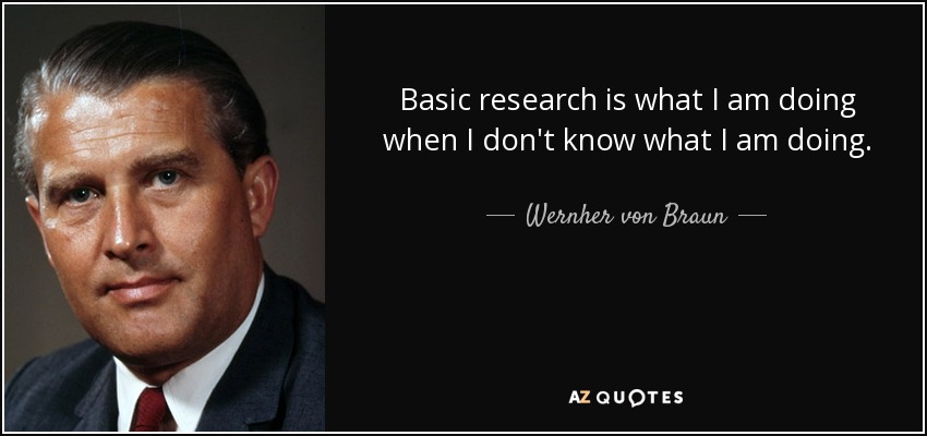 Basic research is what I am doing when I don't know what I am doing. - Wernher von Braun