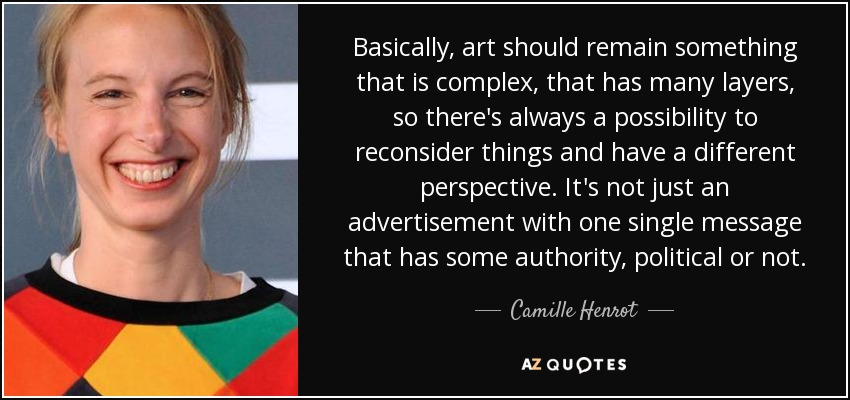 Basically, art should remain something that is complex, that has many layers, so there's always a possibility to reconsider things and have a different perspective. It's not just an advertisement with one single message that has some authority, political or not. - Camille Henrot