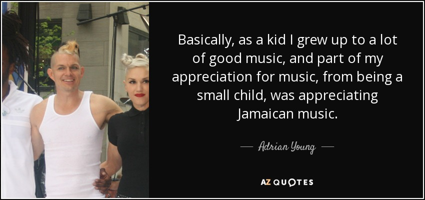 Adrian Young quote: Basically, as a kid I grew up to a lot