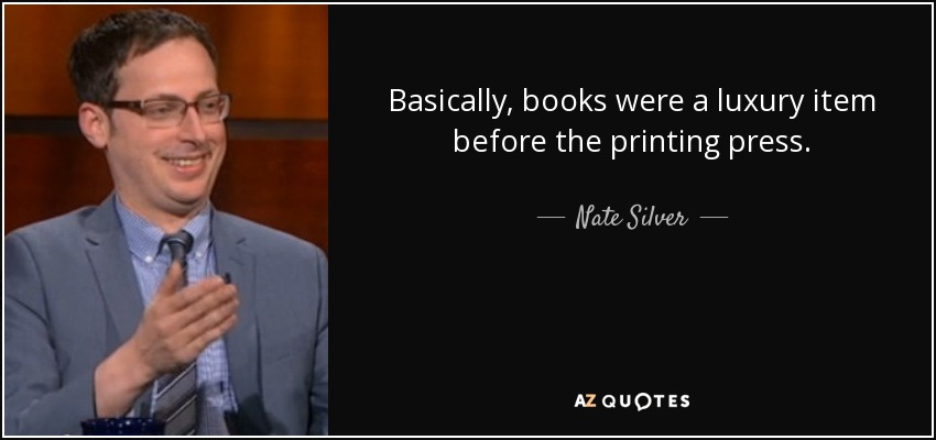 Basically, books were a luxury item before the printing press. - Nate Silver