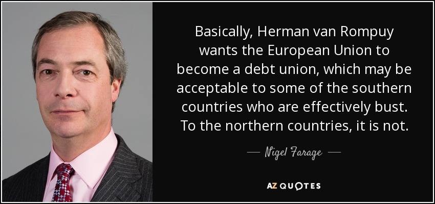 Basically, Herman van Rompuy wants the European Union to become a debt union, which may be acceptable to some of the southern countries who are effectively bust. To the northern countries, it is not. - Nigel Farage
