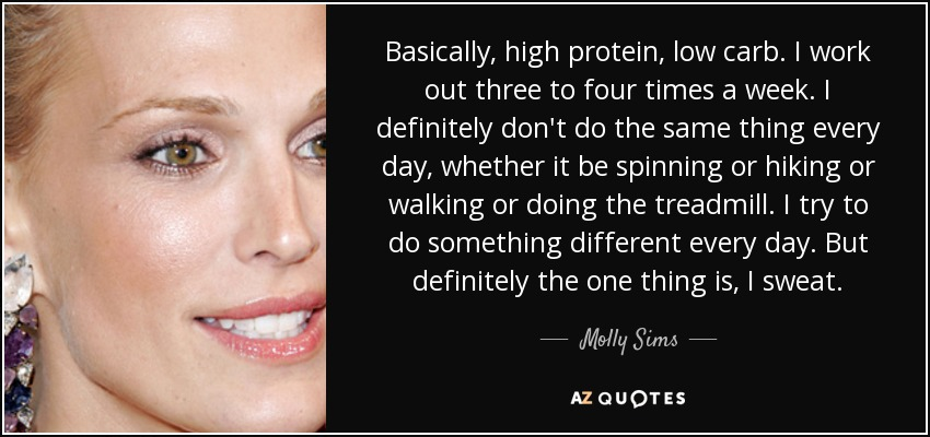 Basically, high protein, low carb. I work out three to four times a week. I definitely don't do the same thing every day, whether it be spinning or hiking or walking or doing the treadmill. I try to do something different every day. But definitely the one thing is, I sweat. - Molly Sims